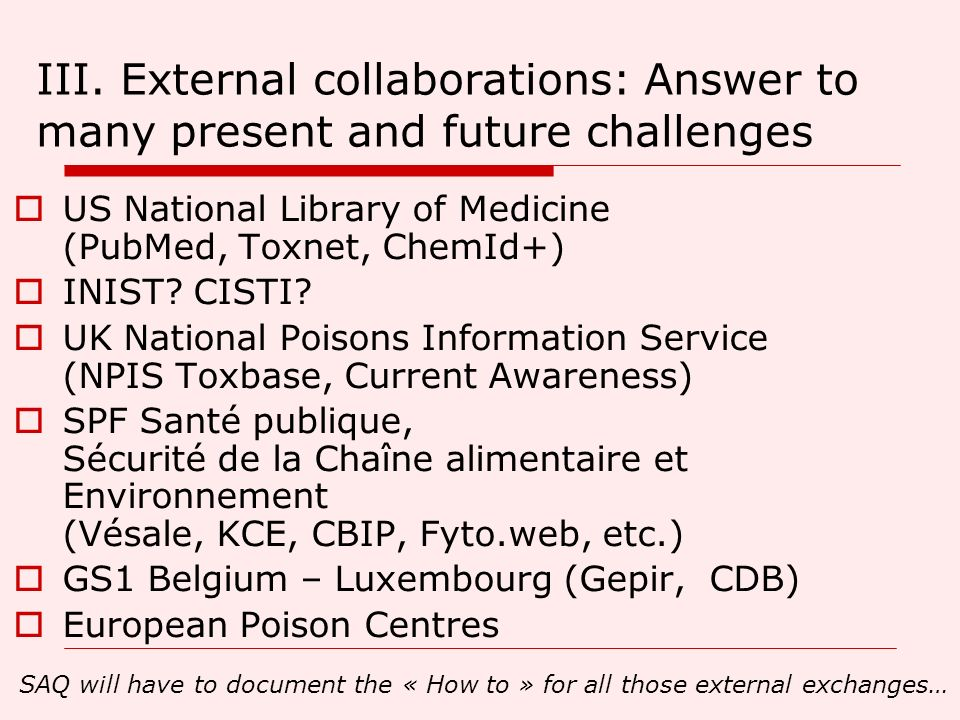 III. External collaborations: Answer to many present and future challenges US National Library of Medicine (PubMed, Toxnet, ChemId+) INIST? CISTI? UK