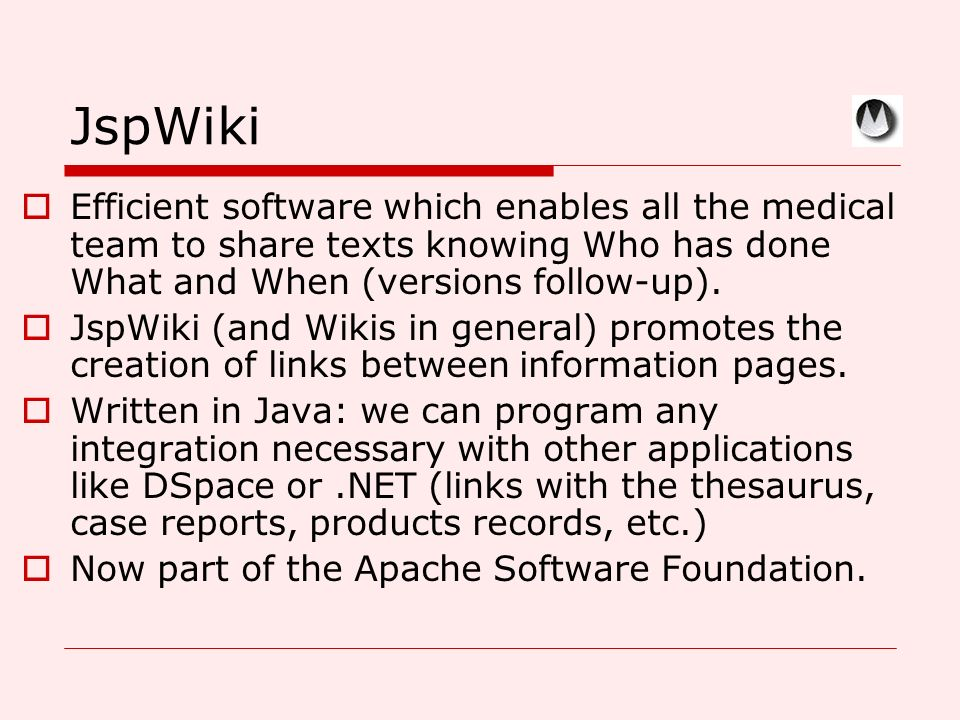 JspWiki Efficient software which enables all the medical team to share texts knowing Who has done What and When (versions follow-up). JspWiki (and Wik