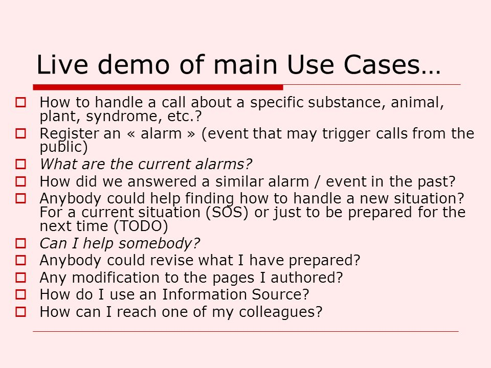 Live demo of main Use Cases… How to handle a call about a specific substance, animal, plant, syndrome, etc.? Register an « alarm » (event that may tri