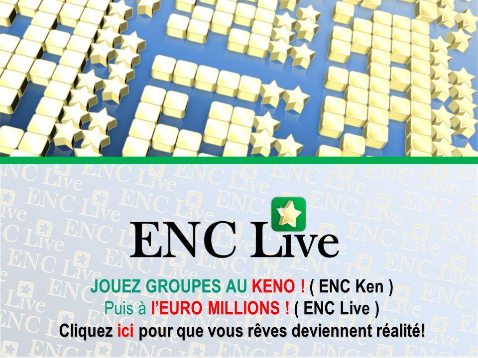 JOUEZ GROUPES AU KENO ! ( ENC Ken ) Puis à lEURO MILLIONS ! ( ENC Live ) Cliquez ici pour que vous rêves deviennent réalité!