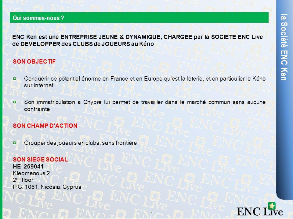 la Société ENC Ken Qui sommes-nous ? SON OBJECTIF Conquérir ce potentiel énorme en France et en Europe quest la loterie, et en particulier le Kéno sur