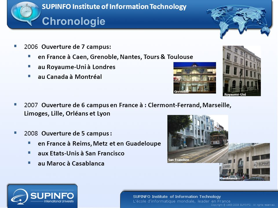 SUPINFO Institute of Information Technology Lécole dinformatique mondiale, leader en France Copyright © 1965-2008 SUPINFO. All rights reserved. Chrono