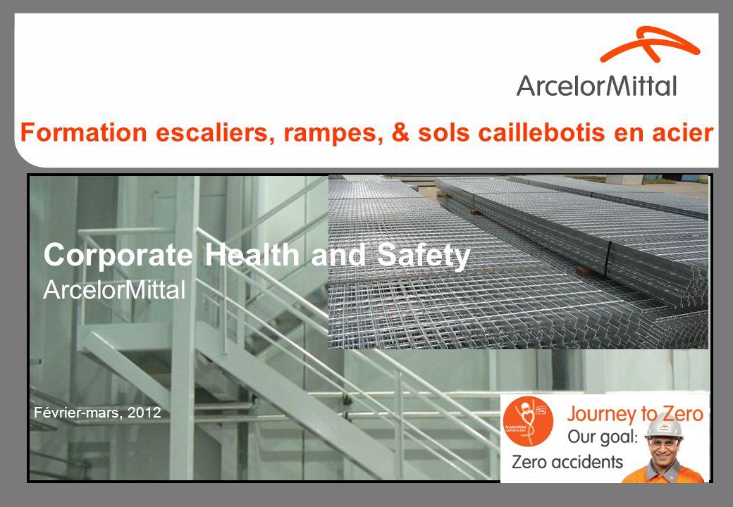Corporate Health and Safety ArcelorMittal Février-mars, 2012 Formation escaliers, rampes, & sols caillebotis en acier