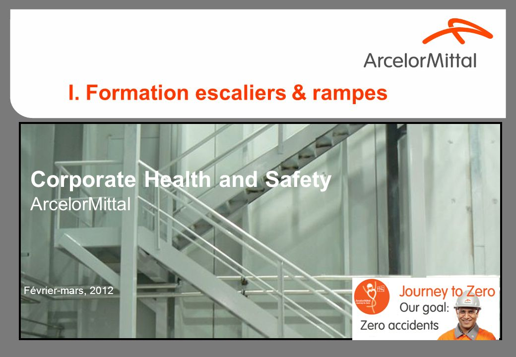 Corporate Health and Safety ArcelorMittal Février-mars, 2012 I. Formation escaliers & rampes