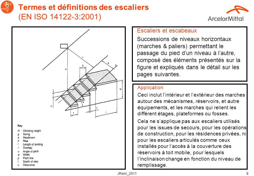 JRem_2011 8 Termes et définitions des escaliers (EN ISO 14122-3:2001) Escaliers et escabeaux Successions de niveaux horizontaux (marches & paliers) permettant le passage du pied dun niveau à lautre, composé des éléments présentés sur la figure et expliqués dans le détail sur les pages suivantes.