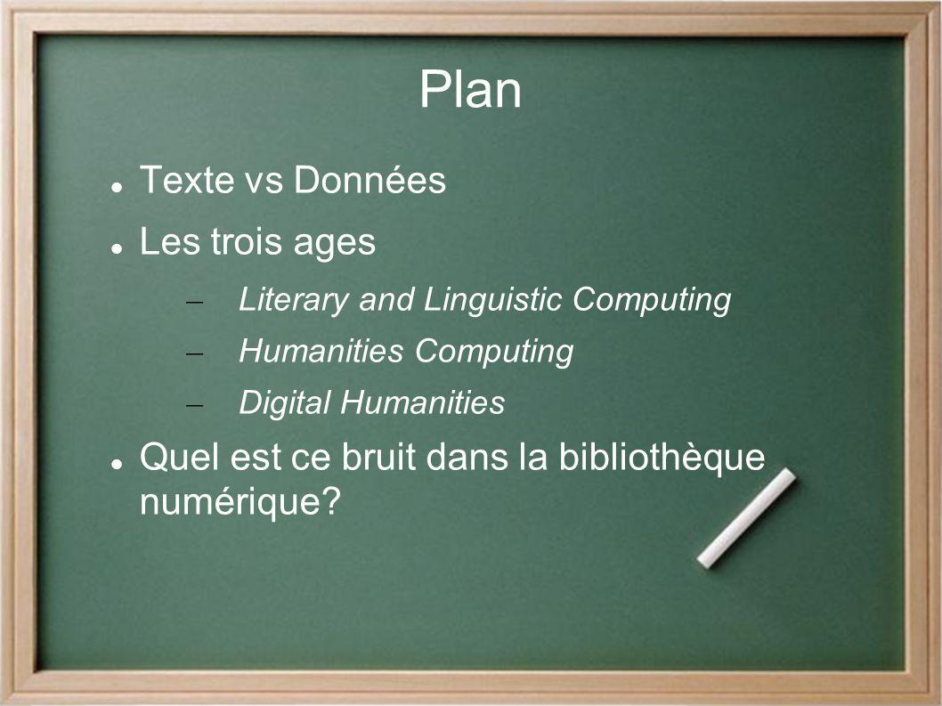 Plan Texte vs Données Les trois ages – Literary and Linguistic Computing – Humanities Computing – Digital Humanities Quel est ce bruit dans la bibliothèque numérique