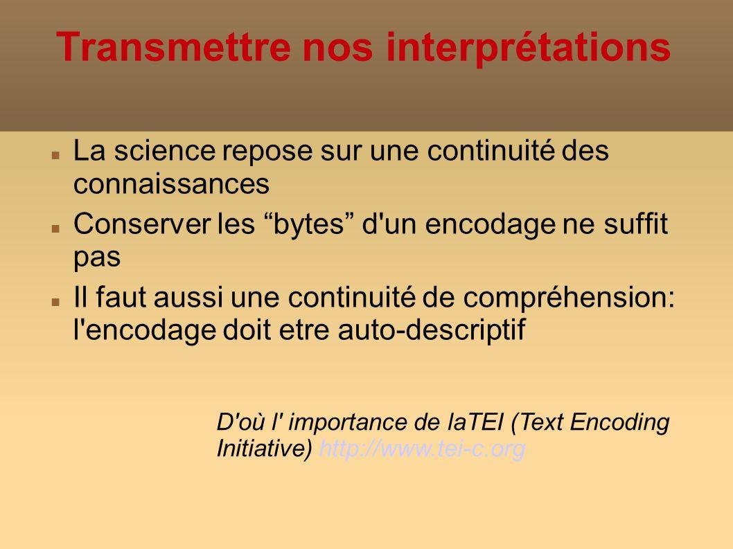 La science repose sur une continuité des connaissances Conserver les bytes d un encodage ne suffit pas Il faut aussi une continuité de compréhension: l encodage doit etre auto-descriptif Transmettre nos interprétations D où l importance de laTEI (Text Encoding Initiative) http://www.tei-c.org