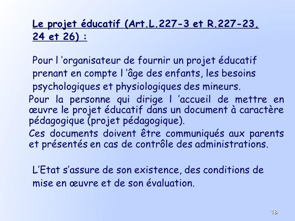 Le projet éducatif (Art.L.227-3 et R.227-23, 24 et 26) : Pour l organisateur de fournir un projet éducatif prenant en compte l âge des enfants, les be