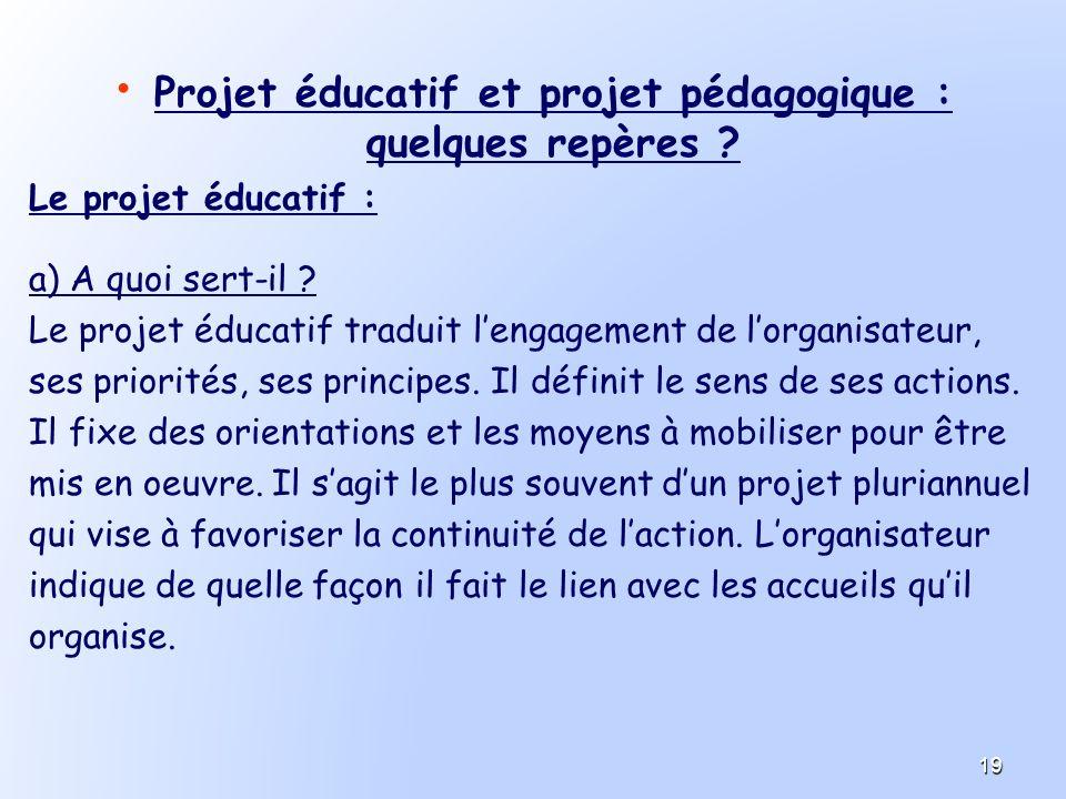 Projet éducatif et projet pédagogique : quelques repères ? Le projet éducatif : a) A quoi sert-il ? Le projet éducatif traduit lengagement de lorganis