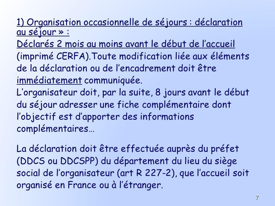 1) Organisation occasionnelle de séjours : déclaration au séjour » : Déclarés 2 mois au moins avant le début de laccueil (imprimé CERFA).Toute modific