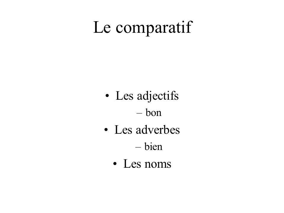 Le comparatif Les adjectifs –bon Les adverbes –bien Les noms