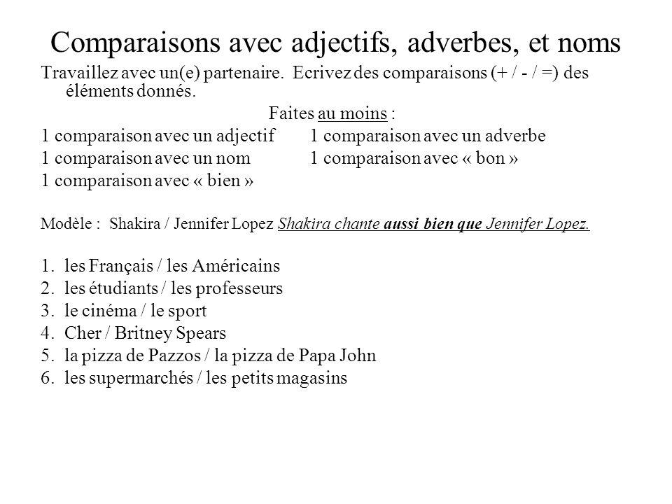 Comparaisons avec adjectifs, adverbes, et noms Travaillez avec un(e) partenaire. Ecrivez des comparaisons (+ / - / =) des éléments donnés. Faites au m