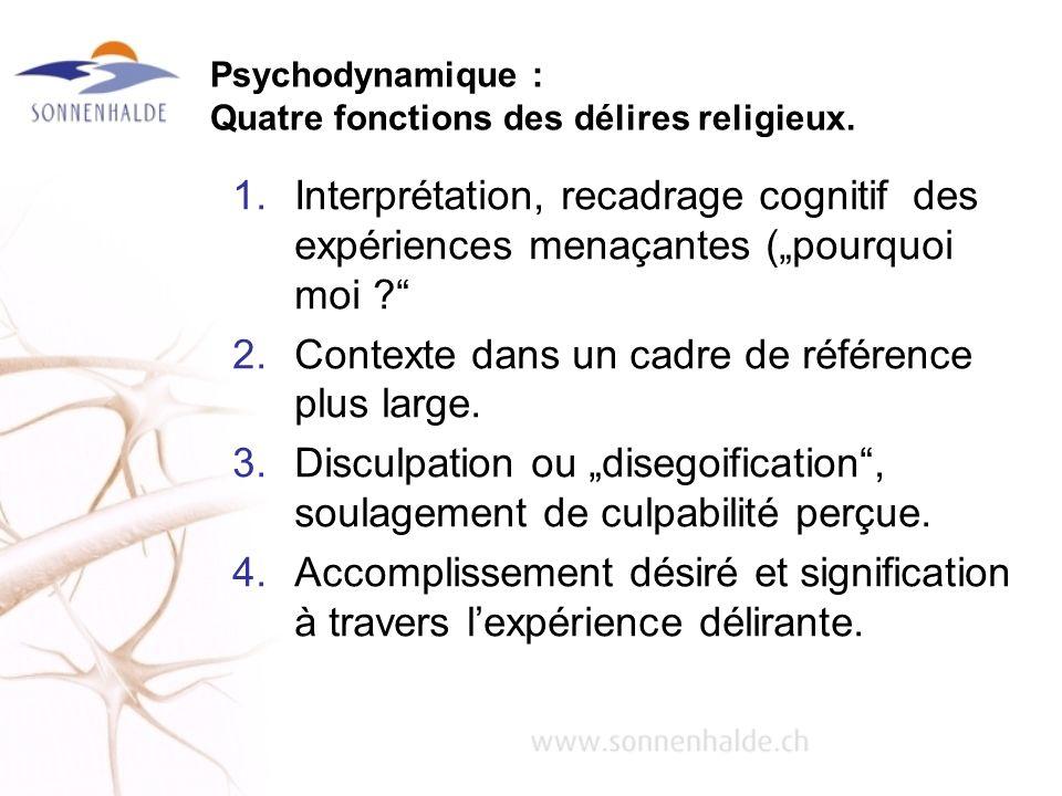 Psychodynamique : Quatre fonctions des délires religieux. 1.Interprétation, recadrage cognitif des expériences menaçantes (pourquoi moi ? 2.Contexte d
