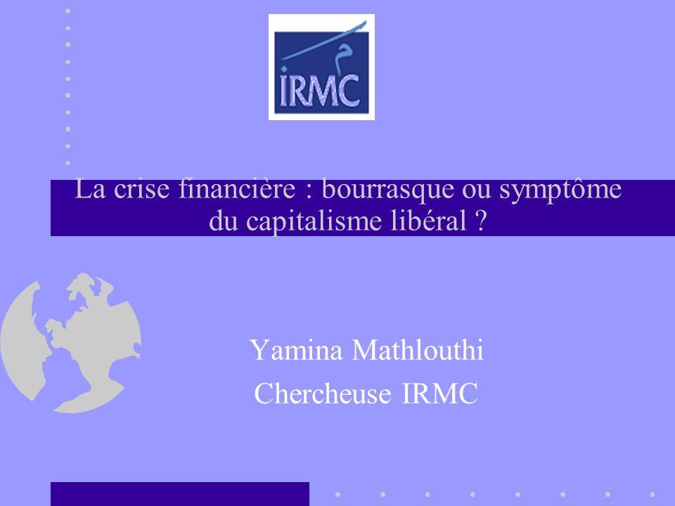 La crise financière : bourrasque ou symptôme du capitalisme libéral ? Yamina Mathlouthi Chercheuse IRMC