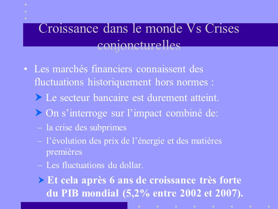 Croissance dans le monde Vs Crises conjoncturelles Les marchés financiers connaissent des fluctuations historiquement hors normes : Le secteur bancair