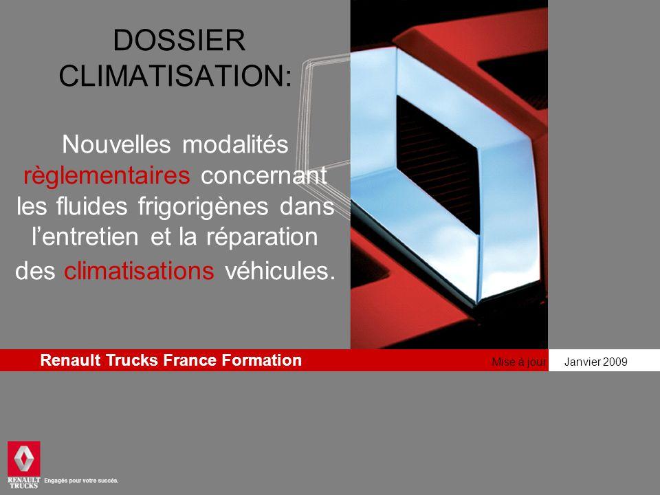 Mise à jour Janvier 2009 Renault Trucks France Formation DOSSIER CLIMATISATION: Nouvelles modalités règlementaires concernant les fluides frigorigènes dans lentretien et la réparation des climatisations véhicules.