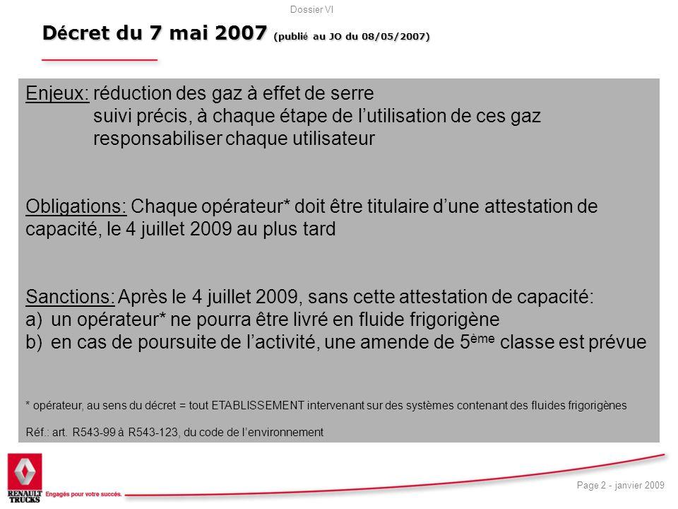 Dossier VI Page 2 - janvier 2009 D é cret du 7 mai 2007 (publi é au JO du 08/05/2007) 5 Enjeux: réduction des gaz à effet de serre suivi précis, à chaque étape de lutilisation de ces gaz responsabiliser chaque utilisateur Obligations: Chaque opérateur* doit être titulaire dune attestation de capacité, le 4 juillet 2009 au plus tard Sanctions: Après le 4 juillet 2009, sans cette attestation de capacité: a)un opérateur* ne pourra être livré en fluide frigorigène b)en cas de poursuite de lactivité, une amende de 5 ème classe est prévue * opérateur, au sens du décret = tout ETABLISSEMENT intervenant sur des systèmes contenant des fluides frigorigènes Réf.: art.