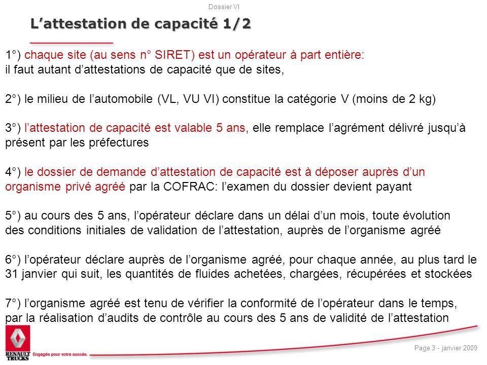 Dossier VI Page 3 - janvier 2009 18 Lattestation de capacité 1/2 1°) chaque site (au sens n° SIRET) est un opérateur à part entière: il faut autant dattestations de capacité que de sites, 2°) le milieu de lautomobile (VL, VU VI) constitue la catégorie V (moins de 2 kg) 3°) lattestation de capacité est valable 5 ans, elle remplace lagrément délivré jusquà présent par les préfectures 4°) le dossier de demande dattestation de capacité est à déposer auprès dun organisme privé agréé par la COFRAC: lexamen du dossier devient payant 5°) au cours des 5 ans, lopérateur déclare dans un délai dun mois, toute évolution des conditions initiales de validation de lattestation, auprès de lorganisme agréé 6°) lopérateur déclare auprès de lorganisme agréé, pour chaque année, au plus tard le 31 janvier qui suit, les quantités de fluides achetées, chargées, récupérées et stockées 7°) lorganisme agréé est tenu de vérifier la conformité de lopérateur dans le temps, par la réalisation daudits de contrôle au cours des 5 ans de validité de lattestation