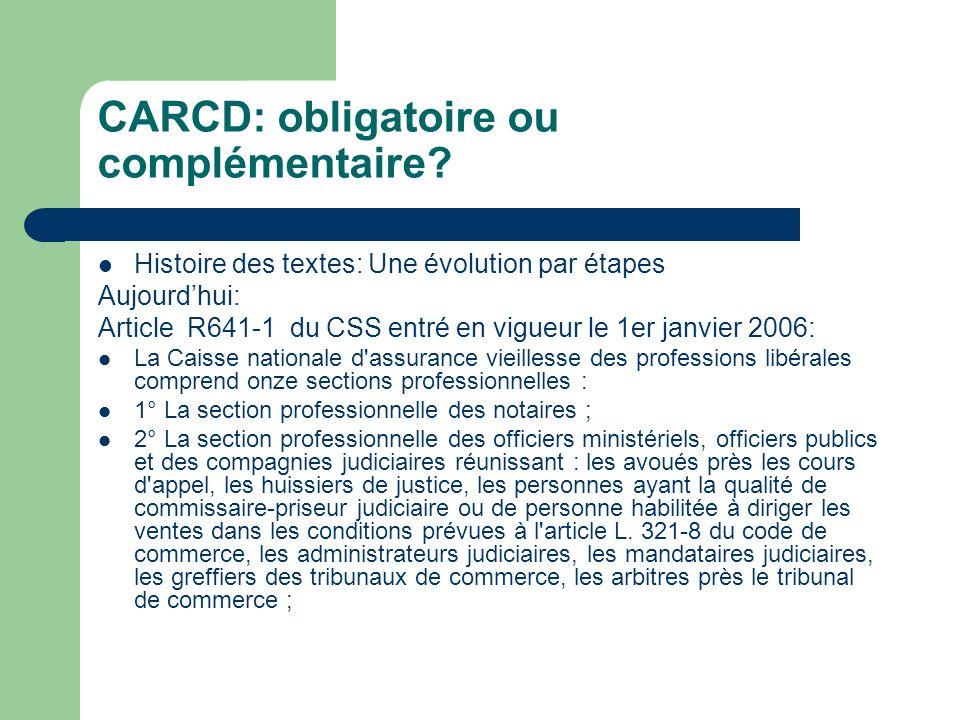 CARCD: obligatoire ou complémentaire? Histoire des textes: Une évolution par étapes Aujourdhui: Article R641-1 du CSS entré en vigueur le 1er janvier