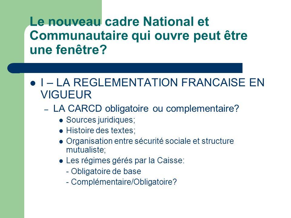 Le nouveau cadre National et Communautaire qui ouvre peut être une fenêtre? I – LA REGLEMENTATION FRANCAISE EN VIGUEUR – LA CARCD obligatoire ou compl