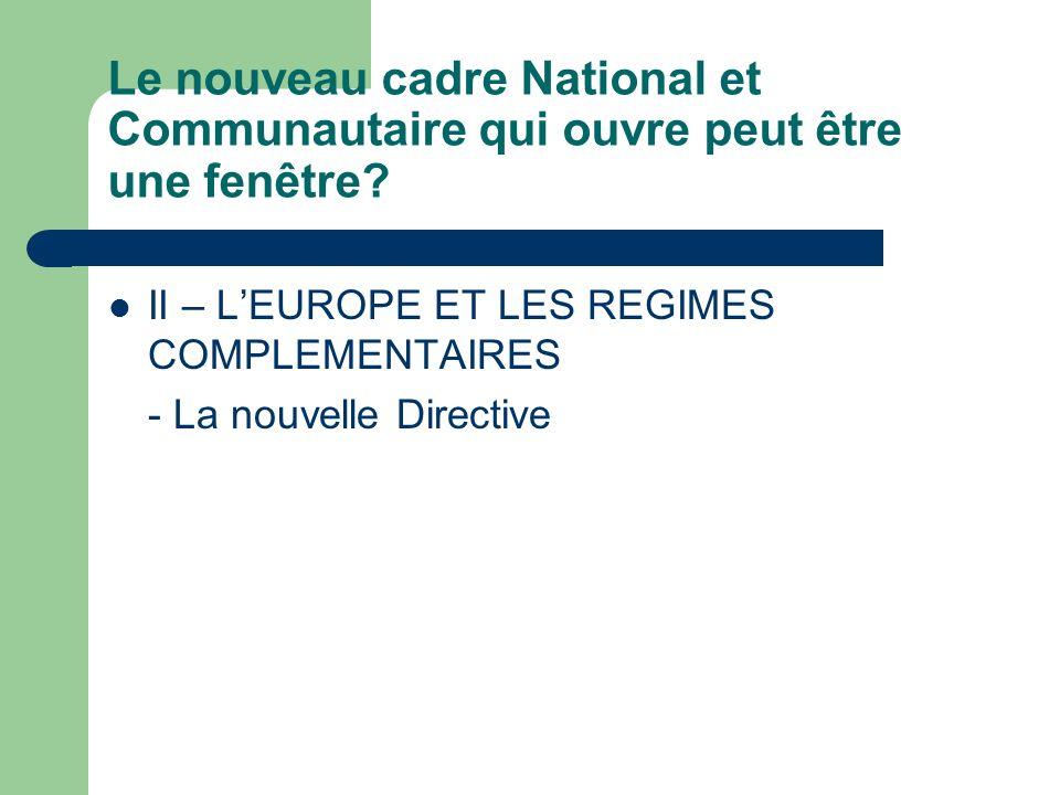 LEUROPE et les régimes complémentaires Directive 92/49/CEE du Conseil, du 18 juin 1992, portant coordination des dispositions législatives, réglementaires et administratives concernant l assurance directe autre que l assurance sur la vie et modifiant les directives 73/239/CEE et 88/357/CEE (troisième directive «assurance non vie») Directive 92/96/CEE du Conseil du 10 novembre 1992 concernant lassurance directe sur la vie modifiant les directives 79/267/CEE et 90/619/CCE ( Troisième directive assurance vie);