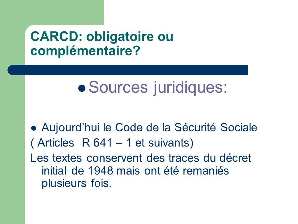 CARCD: obligatoire ou complémentaire? Sources juridiques: Aujourdhui le Code de la Sécurité Sociale ( Articles R 641 – 1 et suivants) Les textes conse
