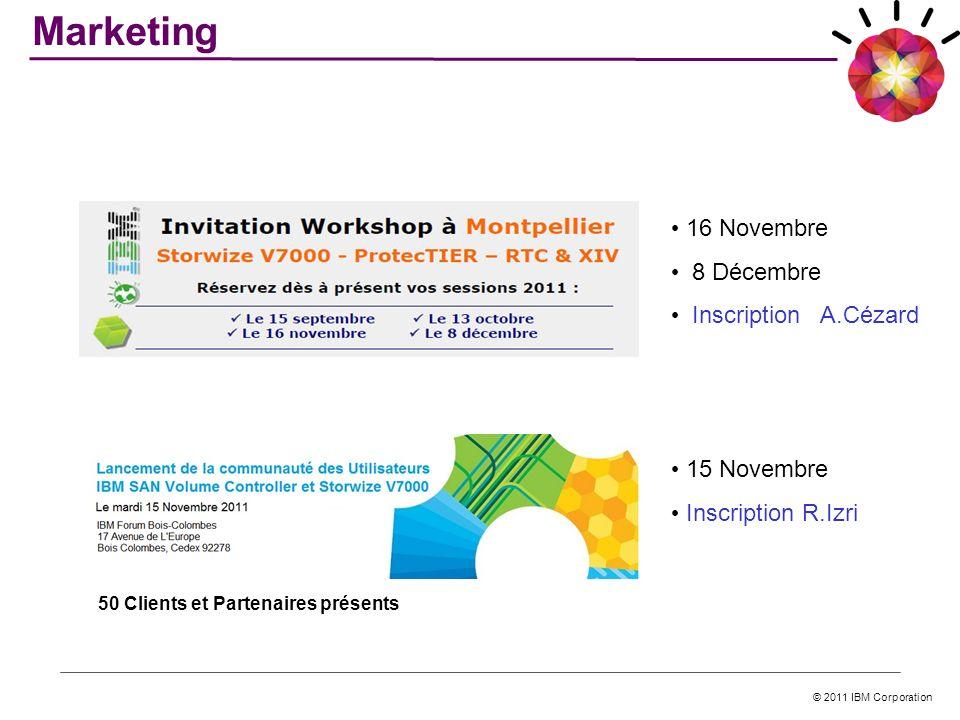 © 2011 IBM Corporation Marketing 16 Novembre 8 Décembre Inscription A.Cézard 15 Novembre Inscription R.Izri 50 Clients et Partenaires présents