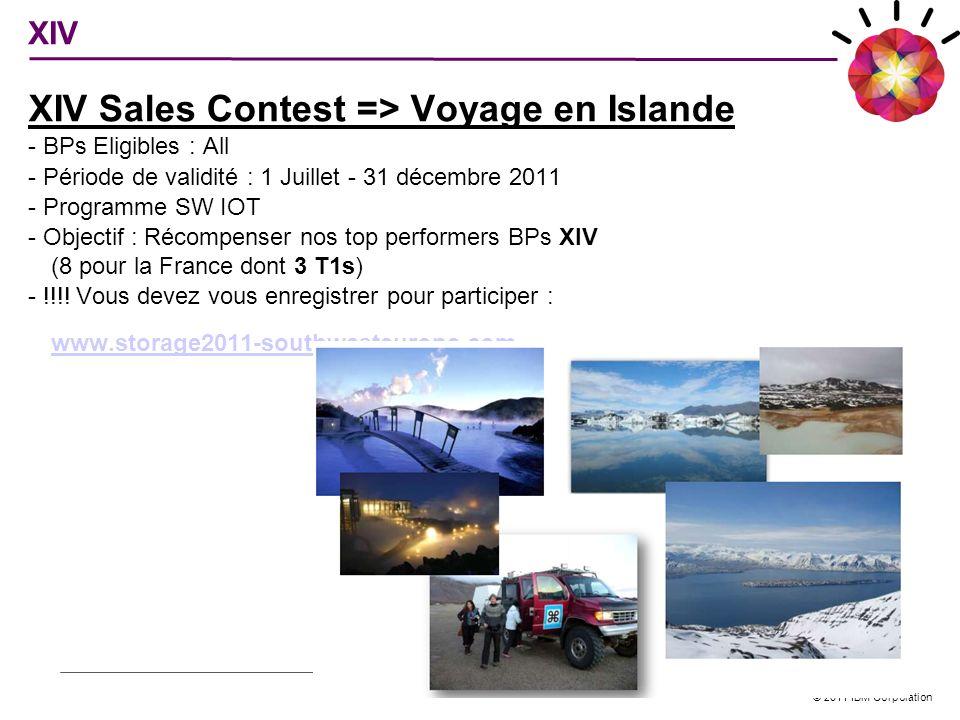 © 2011 IBM Corporation XIV Sales Contest => Voyage en Islande - BPs Eligibles : All - Période de validité : 1 Juillet - 31 décembre 2011 - Programme S