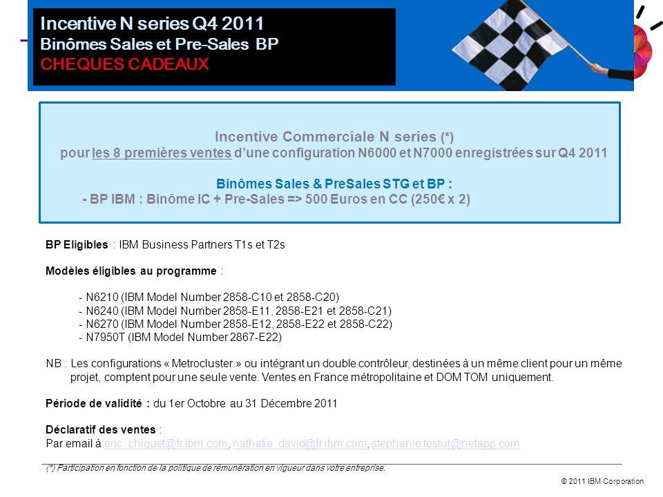 © 2011 IBM Corporation Incentive Commerciale N series (*) pour les 8 premières ventes dune configuration N6000 et N7000 enregistrées sur Q4 2011 Binôm