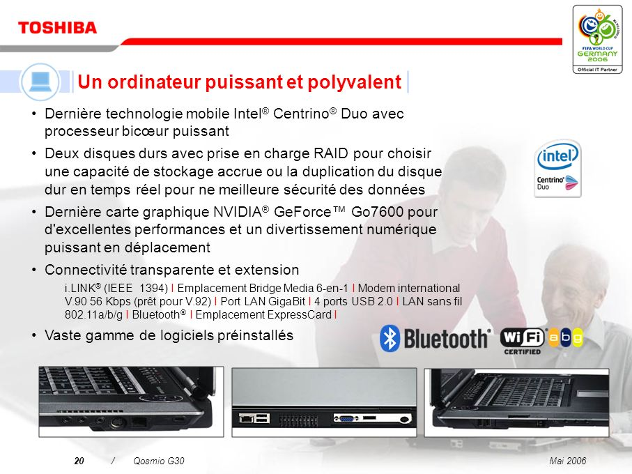 Mai 200619/Qosmio G30 Un téléviseur LCD Un combiné disque dur/enregistreur DVD Un système audio à effet surround virtuel Un ordinateur puissant et polyvalent Qosmio – votre solution 4-en-1 pour le divertissement numérique et l informatique mobile