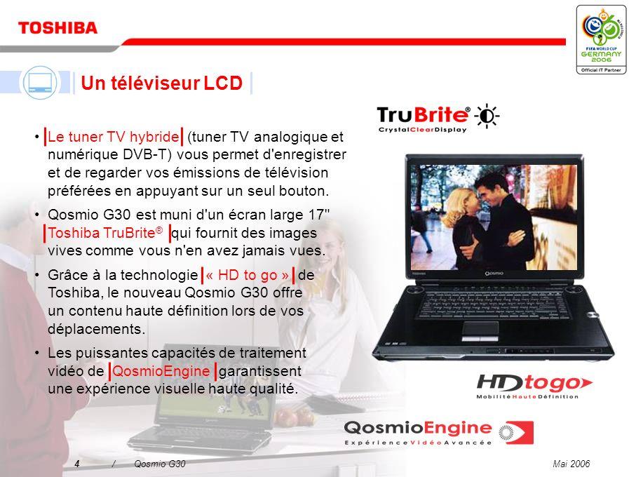 Mai 20063/Qosmio G30 Un téléviseur LCD Un combiné disque dur/enregistreur DVD Un système audio à effet surround virtuel Un ordinateur puissant et polyvalent Qosmio – votre solution 4-en-1 pour le divertissement numérique et l informatique mobile
