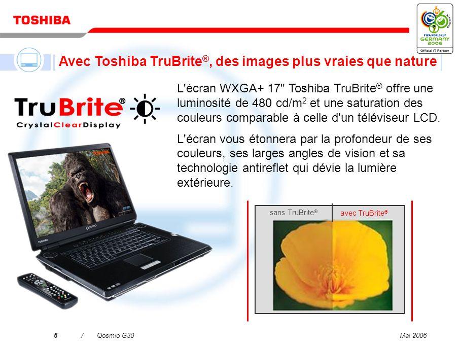 Mai 20066/Qosmio G30 sans TruBrite ® avec TruBrite ® L écran WXGA+ 17 Toshiba TruBrite ® offre une luminosité de 480 cd/m 2 et une saturation des couleurs comparable à celle d un téléviseur LCD.