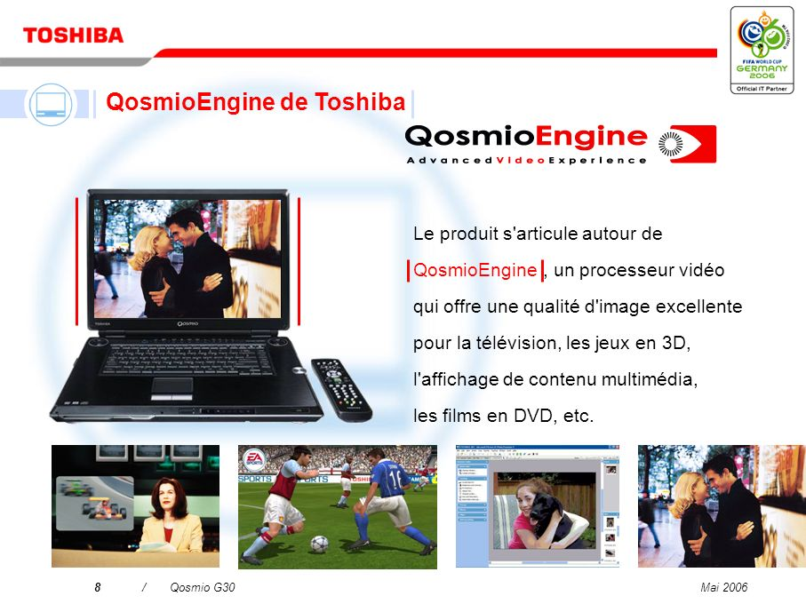 Mai 20068/Qosmio G30 Le produit s articule autour de QosmioEngine, un processeur vidéo qui offre une qualité d image excellente pour la télévision, les jeux en 3D, l affichage de contenu multimédia, les films en DVD, etc.