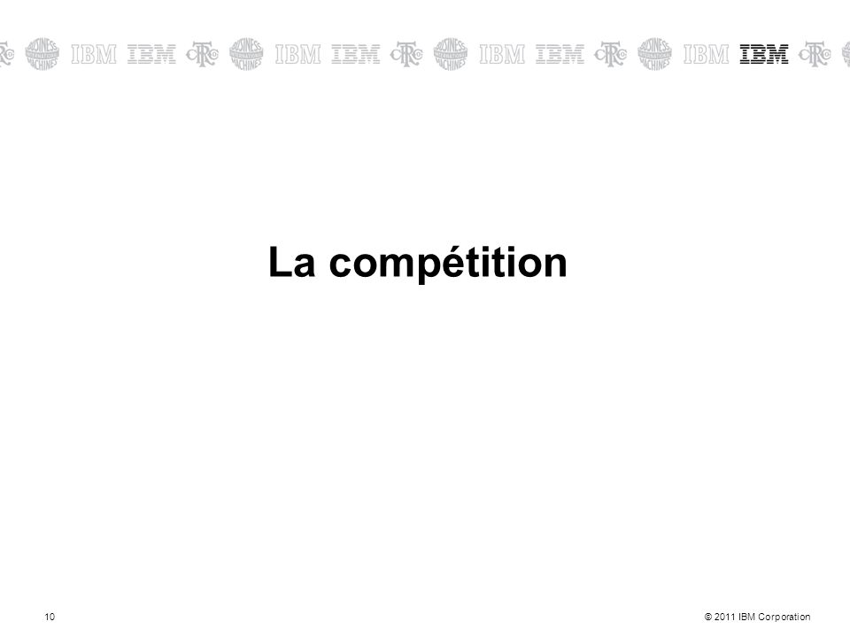 © 2011 IBM Corporation10 La compétition