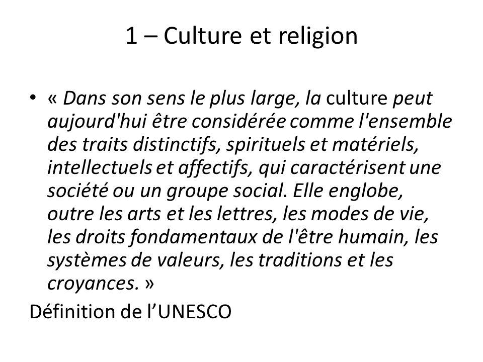 1 – Culture et religion « Dans son sens le plus large, la culture peut aujourd'hui être considérée comme l'ensemble des traits distinctifs, spirituels