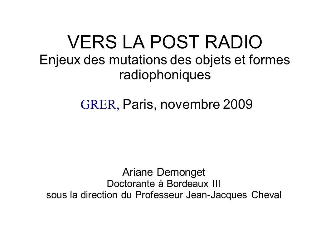VERS LA POST RADIO Enjeux des mutations des objets et formes radiophoniques GRER, Paris, novembre 2009 Ariane Demonget Doctorante à Bordeaux III sous la direction du Professeur Jean-Jacques Cheval