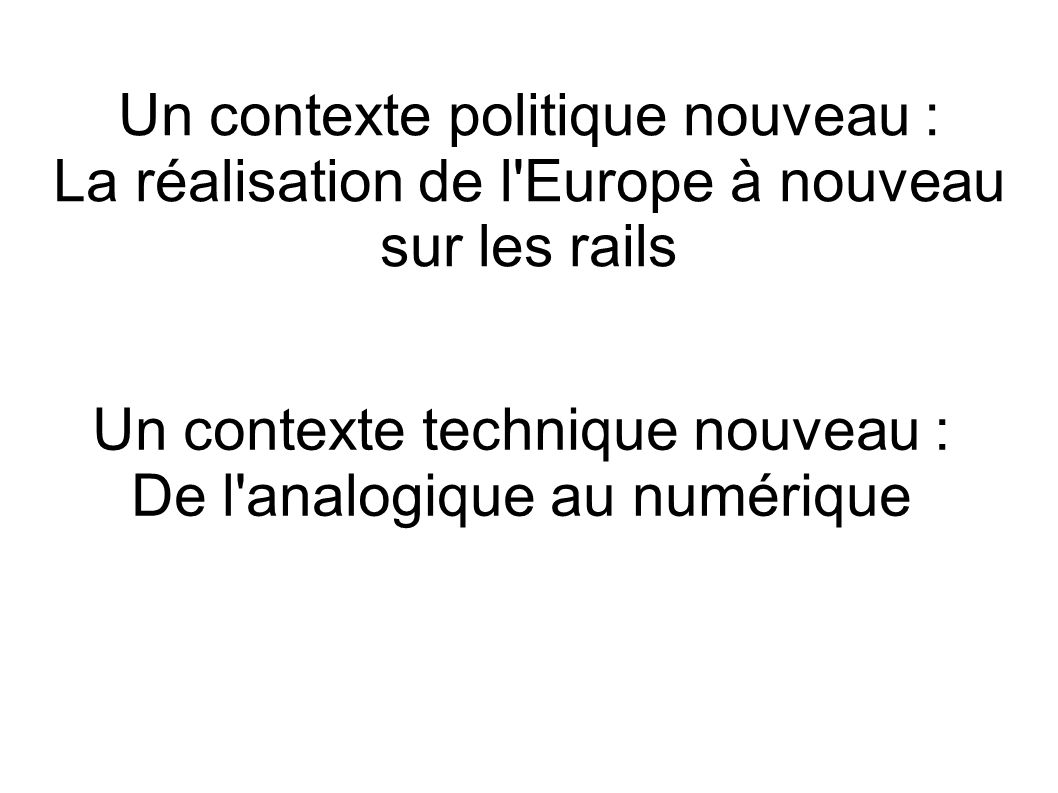 Un contexte politique nouveau : La réalisation de l Europe à nouveau sur les rails Un contexte technique nouveau : De l analogique au numérique
