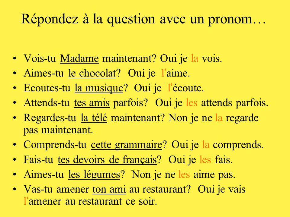 Répondez à la question avec un pronom… Vois-tu Madame maintenant? Oui je ___ vois. Aimes-tu le chocolat? Oui je ___ aime. Ecoutes-tu la musique? Oui j