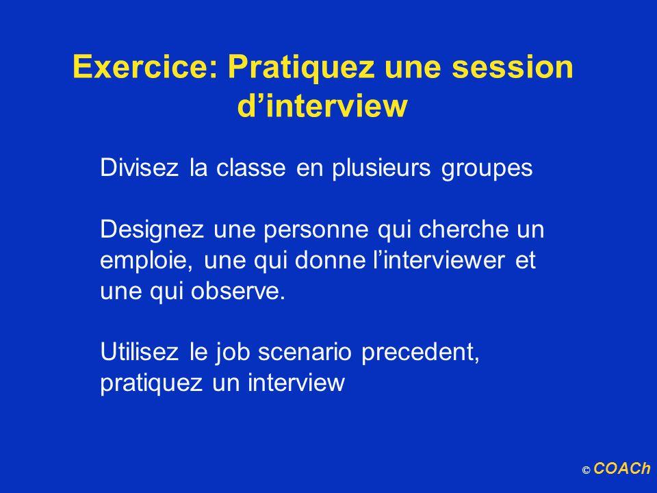 Exercice: Pratiquez une session dinterview Divisez la classe en plusieurs groupes Designez une personne qui cherche un emploie, une qui donne lintervi