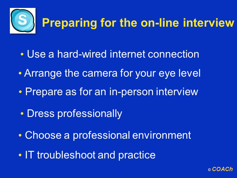 Preparing for the on-line interview Use a hard-wired internet connection Prepare as for an in-person interview Dress professionally Choose a professio