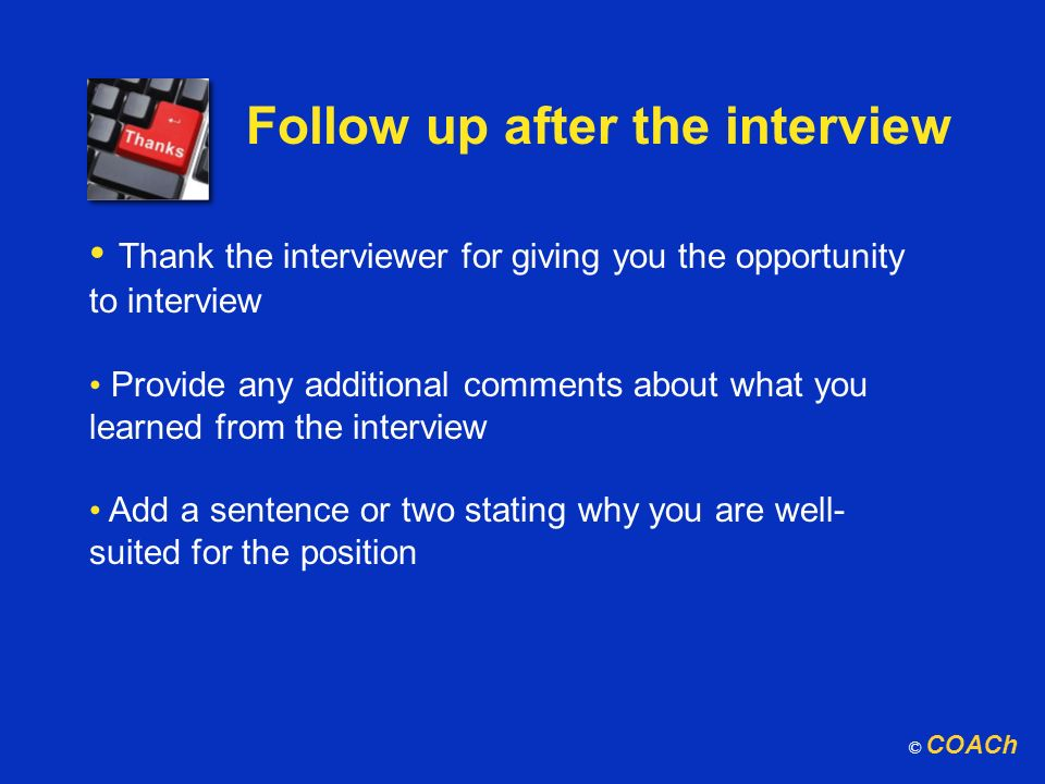 Follow up after the interview Thank the interviewer for giving you the opportunity to interview Provide any additional comments about what you learned