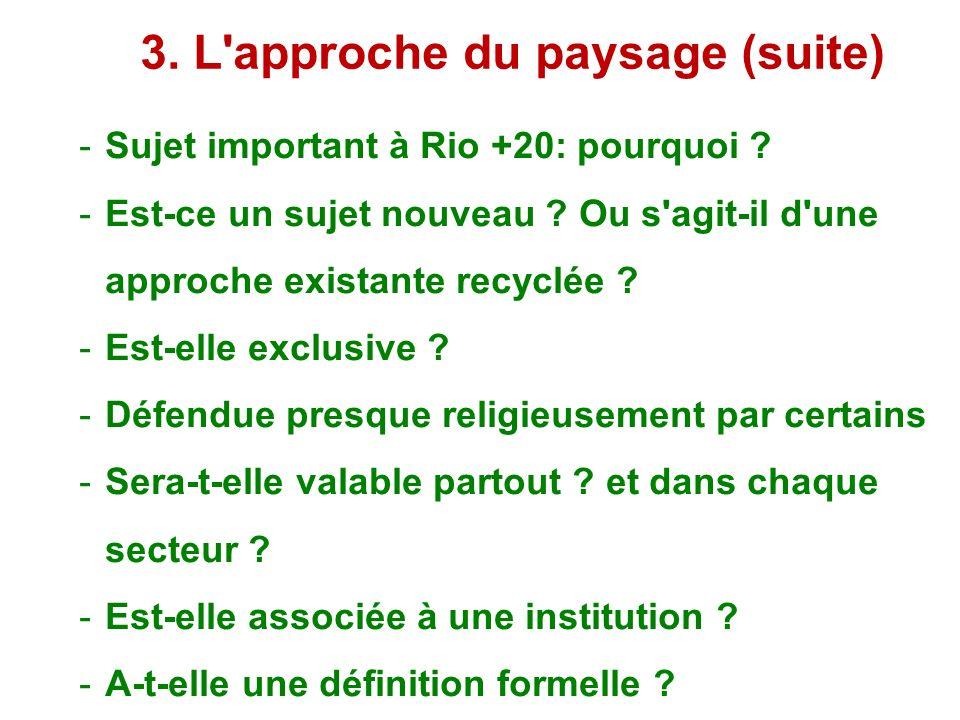 3. L'approche du paysage (suite) Sujet important à Rio +20: pourquoi ? Est-ce un sujet nouveau ? Ou s'agit-il d'une approche existante recyclée ? Est-