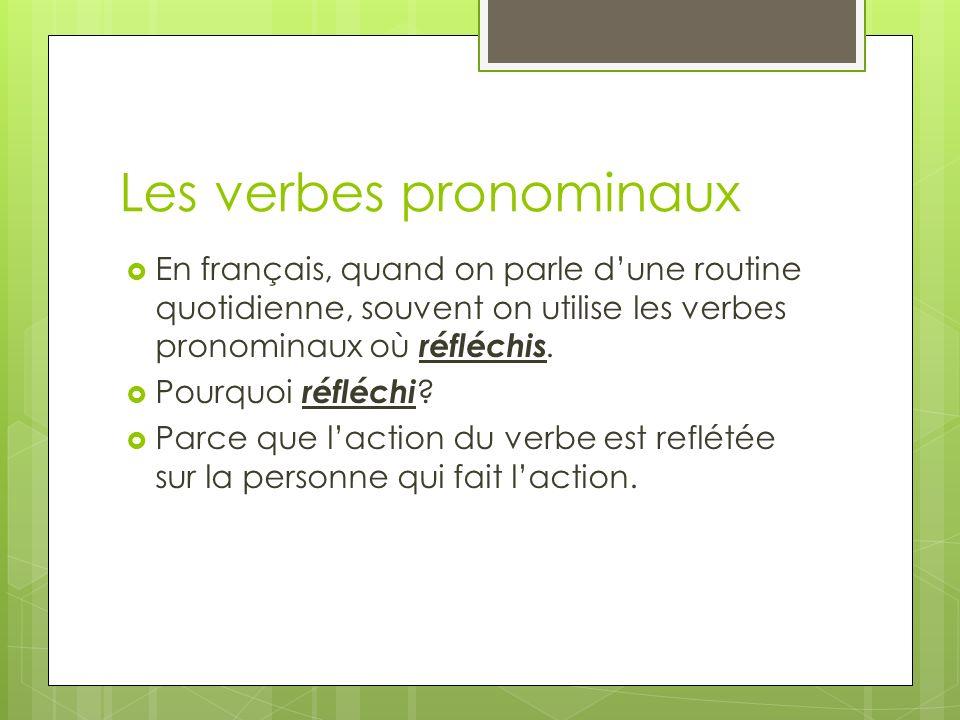 Les verbes pronominaux En français, quand on parle dune routine quotidienne, souvent on utilise les verbes pronominaux où réfléchis. Pourquoi réfléchi
