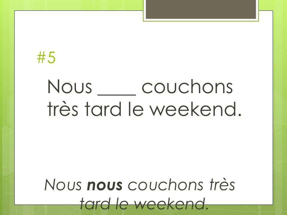 #5 Nous ____ couchons très tard le weekend. Nous nous couchons très tard le weekend.