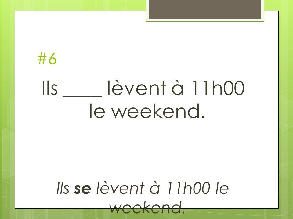 #6 Ils ____ lèvent à 11h00 le weekend. Ils se lèvent à 11h00 le weekend.