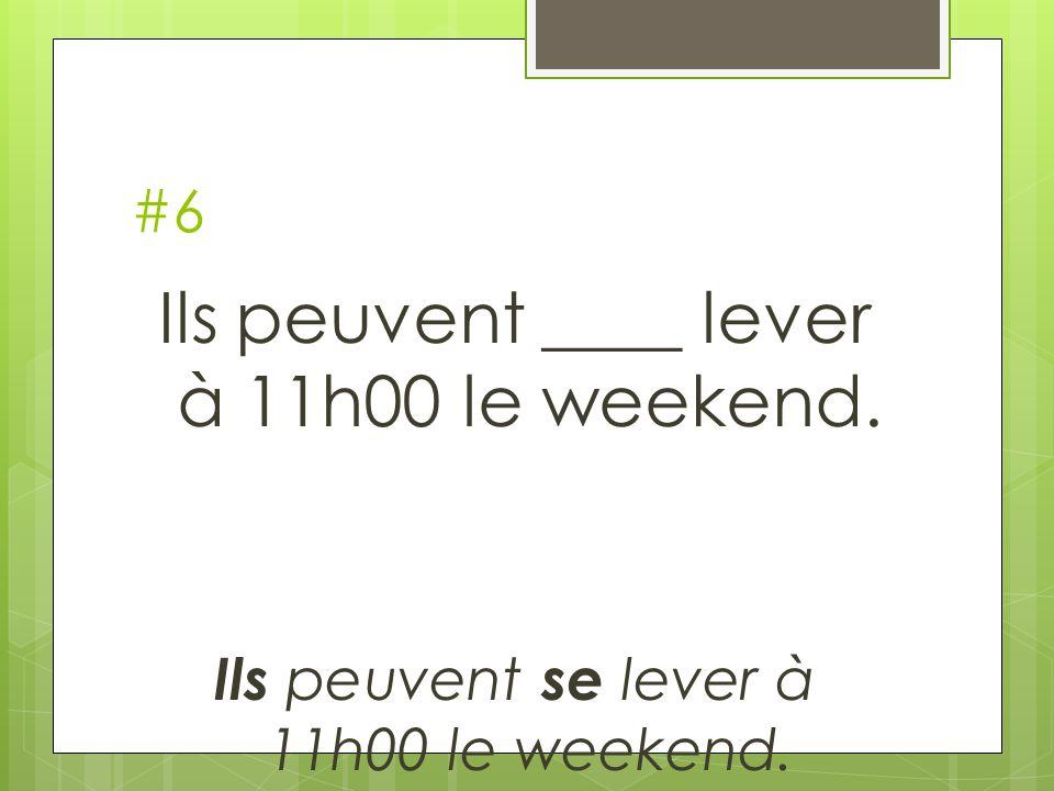 #6 Ils peuvent ____ lever à 11h00 le weekend. Ils peuvent se lever à 11h00 le weekend.