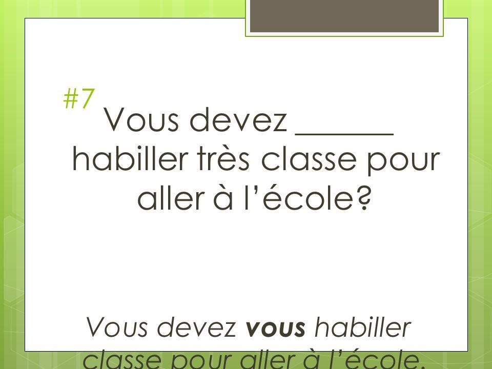 #7 Vous devez ______ habiller très classe pour aller à lécole? Vous devez vous habiller classe pour aller à lécole.