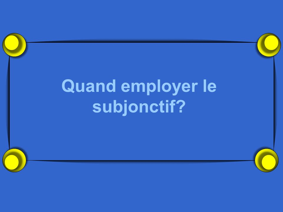 Quand employer le subjonctif?
