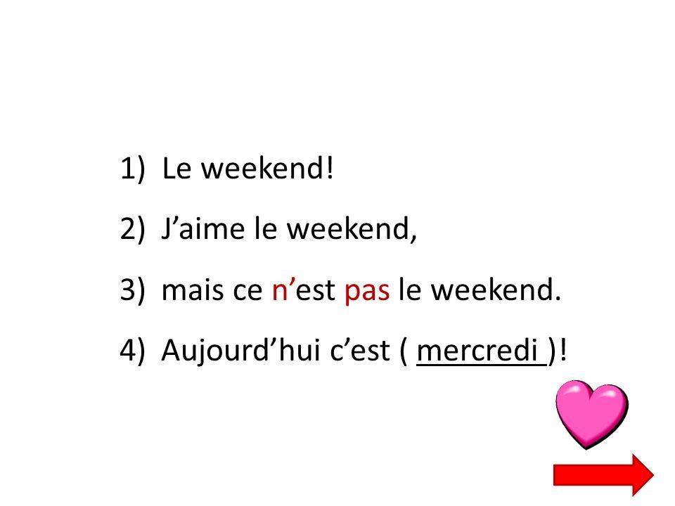1) Le weekend! 2) Jaime le weekend, 3) mais ce nest pas le weekend. 4) Aujourdhui cest ( mercredi )!