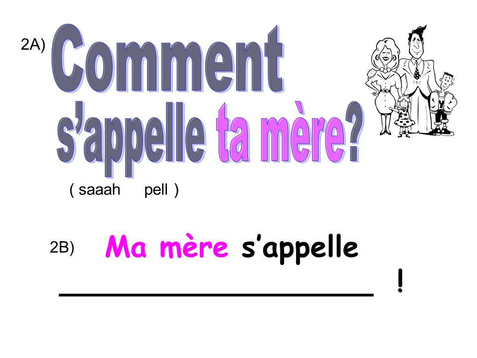 2A) 2B) Ma mère sappelle _________________ ! ( saaah pell )